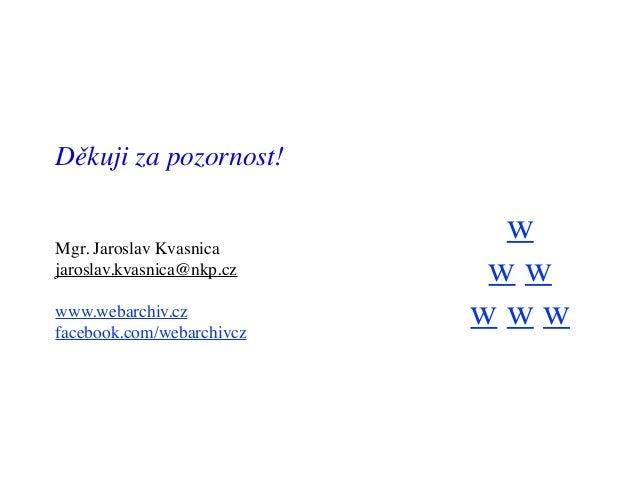 w w w w w w Děkuji za pozornost! Mgr. Jaroslav Kvasnica jaroslav.kvasnica@nkp.cz www.webarchiv.cz facebook.com/webarchivcz