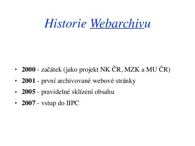 Historie Webarchivu • 2000 - začátek (jako projekt NK ČR, MZK a MU ČR) • 2001 - první archivované webové stránky • 2005 - ...