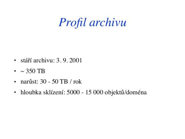 Profil archivu • stáří archivu: 3. 9. 2001 • ~ 350 TB • narůst: 30 - 50 TB / rok • hloubka sklízení: 5000 - 15 000 objektů/...