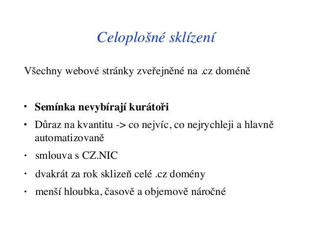 Celoplošné sklízení Všechny webové stránky zveřejněné na .cz doméně • Semínka nevybírají kurátoři • Důraz na kvantitu -> c...