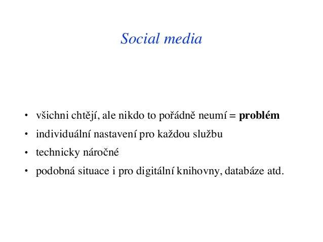 Social media • všichni chtějí, ale nikdo to pořádně neumí = problém • individuální nastavení pro každou službu • technicky...