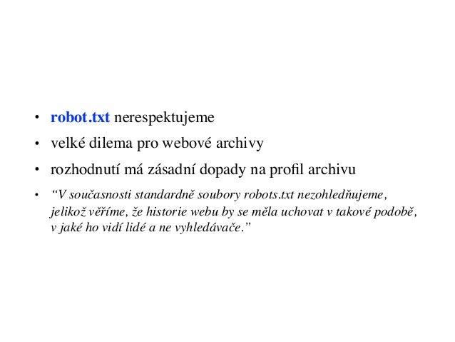 """• robot.txt nerespektujeme • velké dilema pro webové archivy • rozhodnutí má zásadní dopady na profil archivu • """"V současno..."""