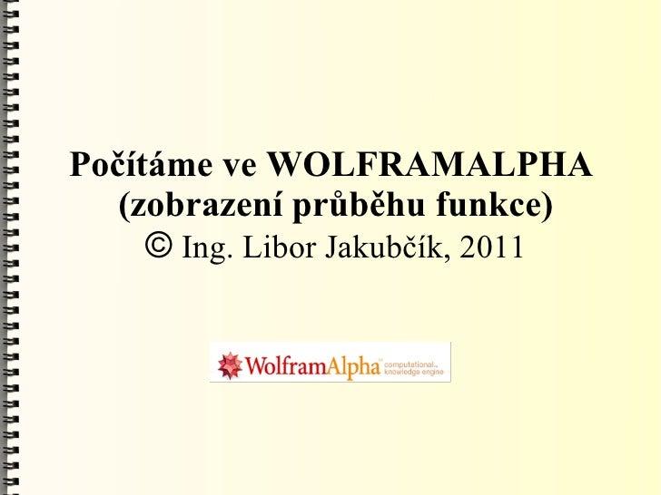 Počítáme ve WOLFRAMALPHA   (zobrazení průběhu funkce)     © Ing. Libor Jakubčík, 2011