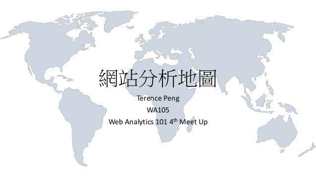 網站分析地圖 Terence Peng WA105 Web Analytics 101 4th Meet Up