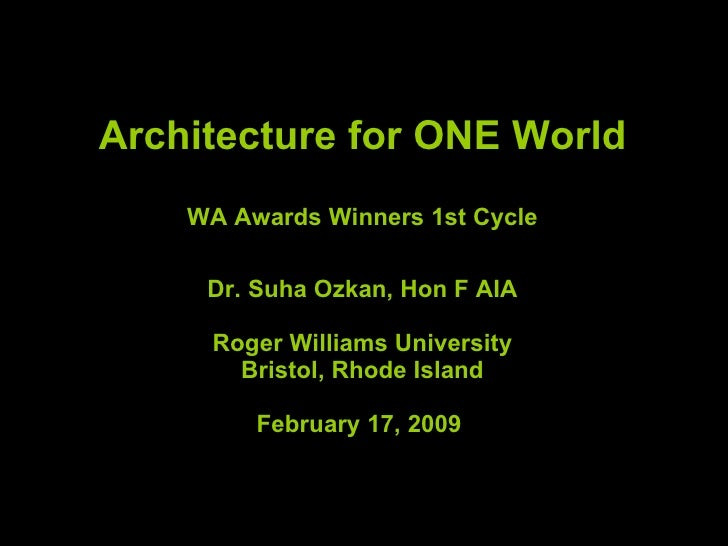 Architecture for ONE World WA Awards Winners 1st Cycle Dr. Suha Ozkan, Hon F AIA Roger Williams University Bristol, Rhode ...