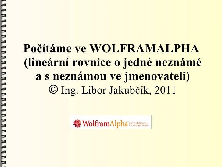 Počítáme ve WOLFRAMALPHA(lineární rovnice o jedné neznámé   a s neznámou ve jmenovateli)      © Ing. Libor Jakubčík, 2011