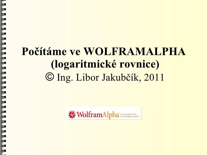 Počítáme ve WOLFRAMALPHA      (logaritmické rovnice)     © Ing. Libor Jakubčík, 2011