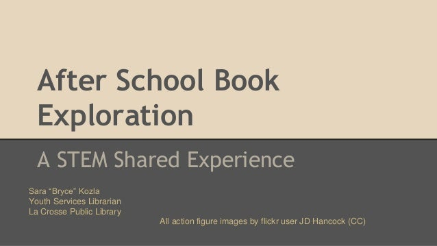 """After School Book Exploration A STEM Shared Experience Sara """"Bryce"""" Kozla Youth Services Librarian La Crosse Public Librar..."""