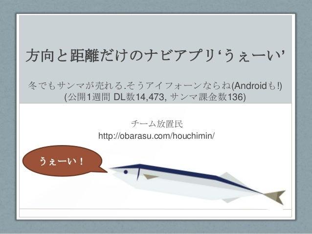 方向と距離だけのナビアプリ'うぇーい' 冬でもサンマが売れる.そうアイフォーンならね(Androidも!) (公開1週間 DL数14,473, サンマ課金数136) チーム放置民 http://obarasu.com/houchimin/  う...