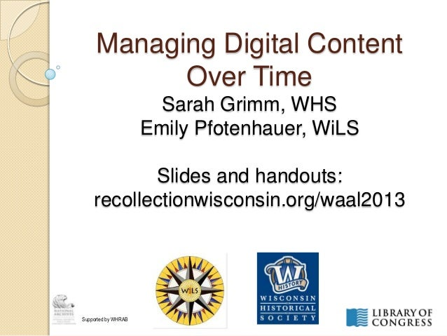 Managing Digital ContentOver TimeSarah Grimm, WHSEmily Pfotenhauer, WiLSSlides and handouts:recollectionwisconsin.org/waal...