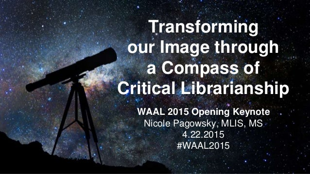 Transforming our Image through a Compass of Critical Librarianship WAAL 2015 Opening Keynote Nicole Pagowsky, MLIS, MS 4.2...