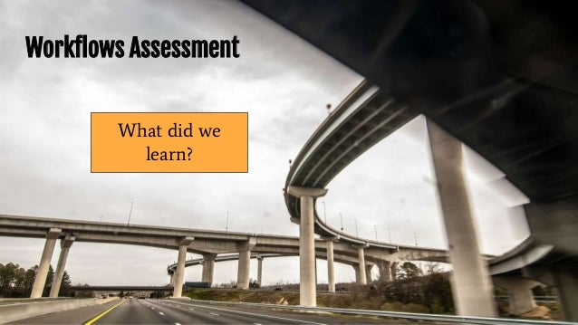 Workflows Assessment What did we learn?