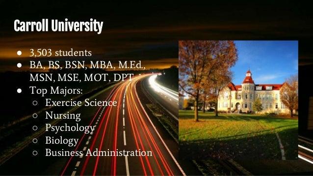 Carroll University ● 3,503 students ● BA, BS, BSN, MBA, M.Ed., MSN, MSE, MOT, DPT ● Top Majors: ○ Exercise Science ○ Nursi...