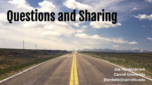 Questions and Sharing Joe Hardenbrook Carroll University jhardenb@carrollu.edu