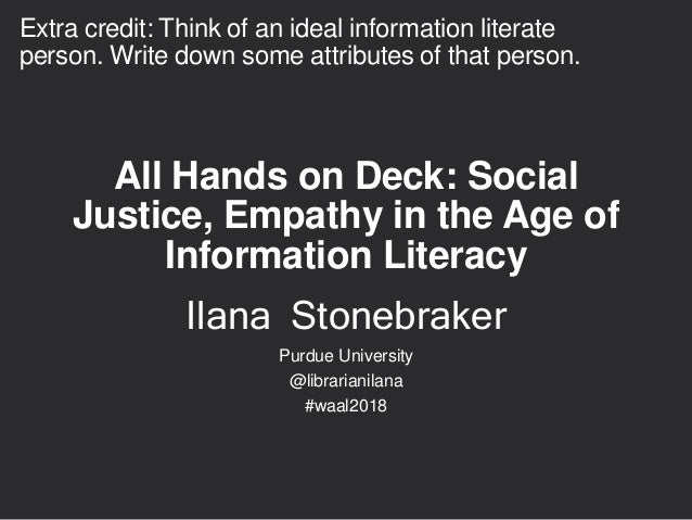 All Hands on Deck: Social Justice, Empathy in the Age of Information Literacy Ilana Stonebraker Purdue University @librari...