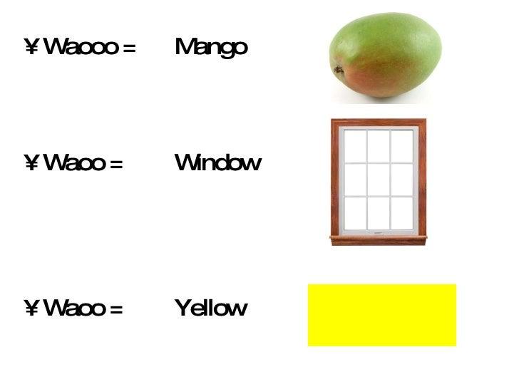 <ul><li>Waooo =  Mango </li></ul><ul><li>Waoo =  Window  </li></ul><ul><li>Waoo =  Yellow  </li></ul>