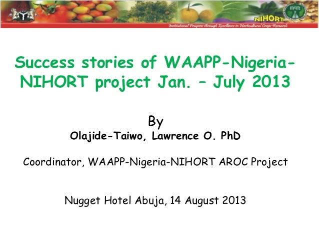 Success stories of WAAPP-NigeriaNIHORT project Jan. – July 2013 By  Olajide-Taiwo, Lawrence O. PhD Coordinator, WAAPP-Nige...