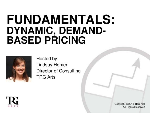 FUNDAMENTALS: DYNAMIC, DEMAND- BASED PRICING Hosted by Lindsay Homer Director of Consulting TRG Arts Copyright © 2013 TRG ...