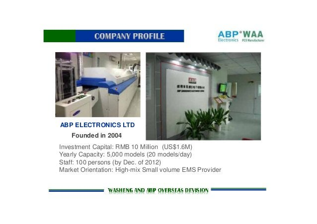 ABP ELECTRONICS LTD Founded in 2004 Investment Capital: RMB 10 Million (US$1.6M) Yearly Capacity: 5,000 models (20 models/...