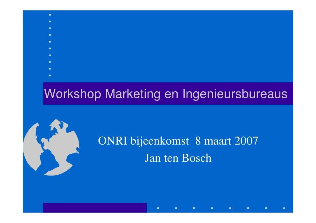 Workshop Marketing en Ingenieursbureaus           ONRI bijeenkomst 8 maart 2007                 Jan ten Bosch