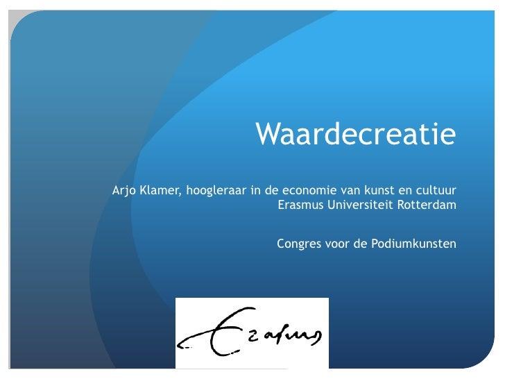 WaardecreatieArjo Klamer, hoogleraar in de economie van kunst en cultuur                             Erasmus Universiteit ...
