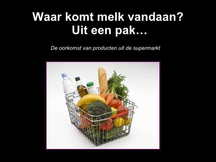 Waar komt melk vandaan?  Uit een pak… De oorkomst van producten uit de supermarkt