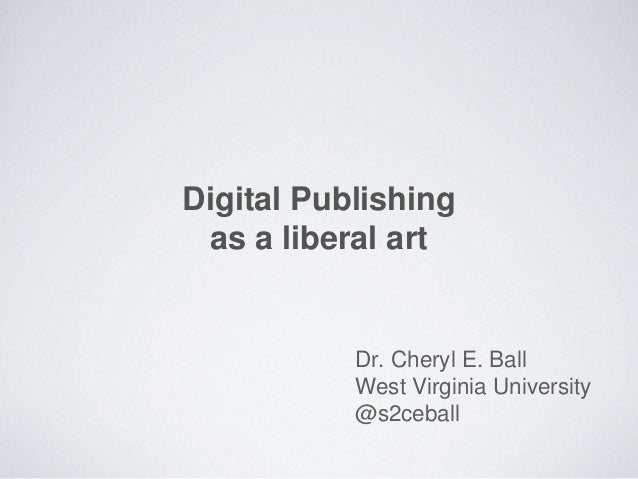 Digital Publishing as a liberal art Dr. Cheryl E. Ball West Virginia University @s2ceball