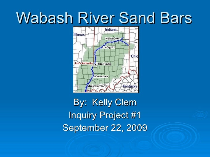 Wabash River Sand Bars By:  Kelly Clem Inquiry Project #1 September 22, 2009