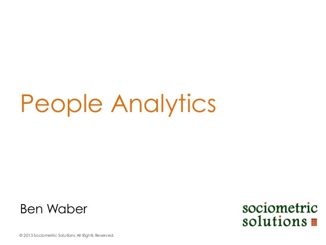 People Analytics  Ben Waber © 2013 Sociometric Solutions All Rights Reserved.