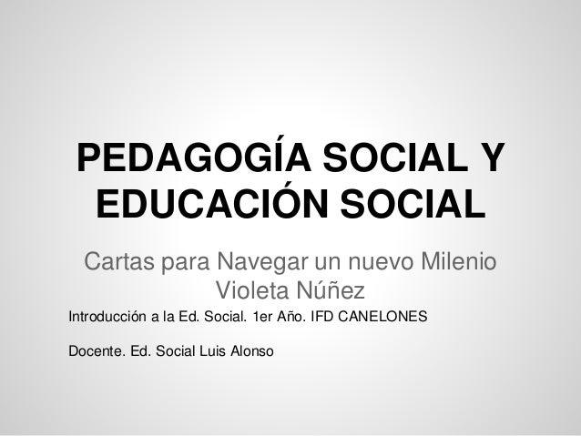 PEDAGOGÍA SOCIAL Y  EDUCACIÓN SOCIAL  Cartas para Navegar un nuevo Milenio  Violeta Núñez  Introducción a la Ed. Social. 1...