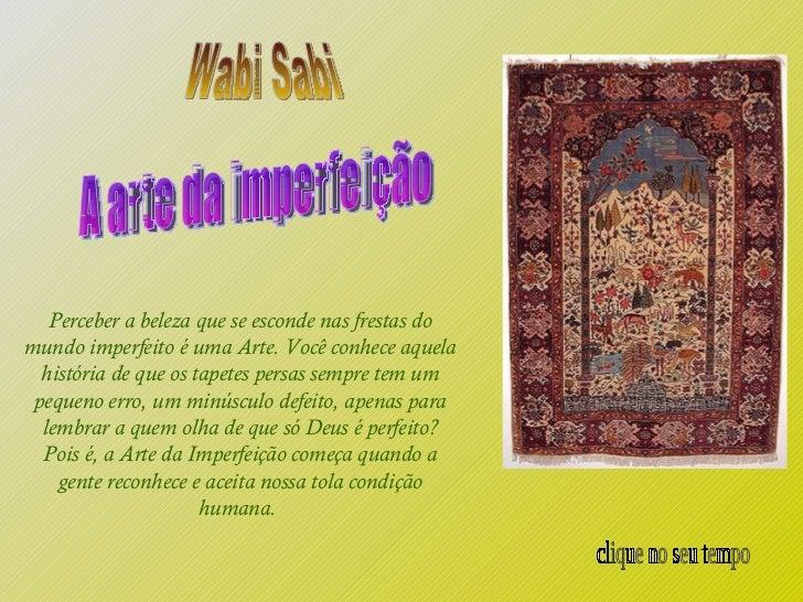 A arte da imperfeição Wabi Sabi Perceber a beleza que se esconde nas frestas do mundo imperfeito é uma Arte. Você conhece ...