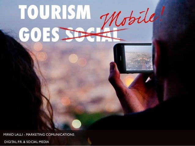 MIRKO LALLI - MARKETING COMUNICATIONS DIGITAL P.R. & SOCIAL MEDIA TOURISM GOES SOCIAL Mobile!