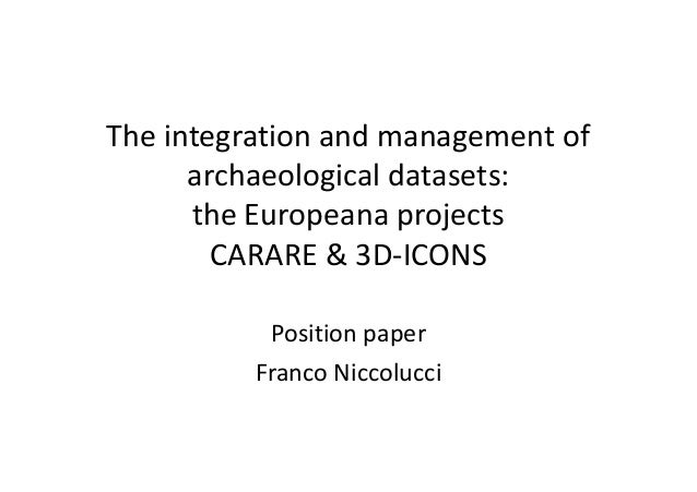 The integration and management of archaeological datasets: the Europeana projects CARARE & 3D-ICONS Position paper Franco ...