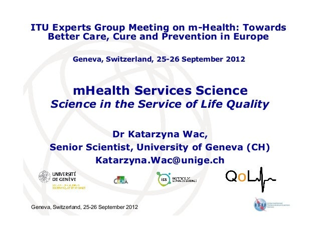 Geneva, Switzerland, 25-26 September 2012 mHealth Services Science Science in the Service of Life Quality Dr Katarzyna Wac...