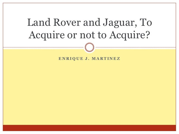 Land Rover and Jaguar, ToAcquire or not to Acquire?      ENRIQUE J. MARTINEZ