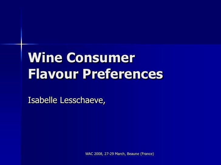 Wine Consumer Flavour Preferences Isabelle Lesschaeve,                   WAC 2008, 27-29 March, Beaune (France)