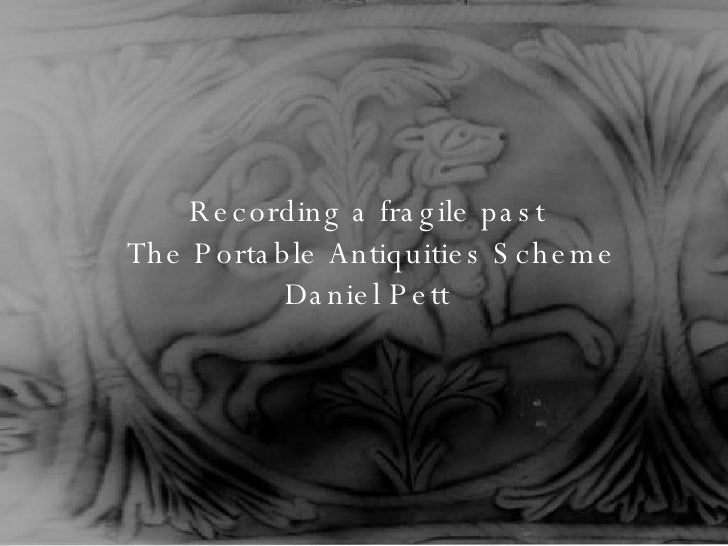 Recording a fragile past  The Portable Antiquities Scheme Daniel Pett