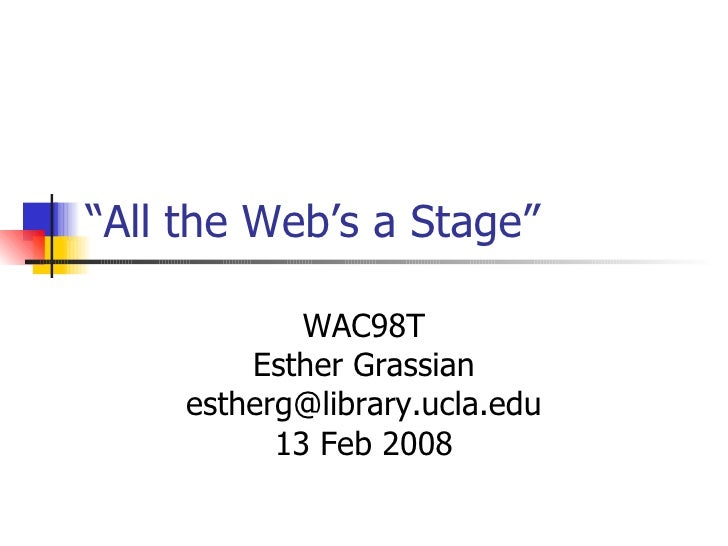 """"""" All the Web's a Stage""""  WAC98T Esther Grassian [email_address] 13 Feb 2008"""