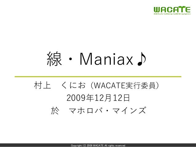Copyright (C) 2009 WACATE All rights reserved 線・Maniax♪ 村上 くにお(WACATE実⾏委員) 2009年12⽉12⽇ 於 マホロバ・マインズ