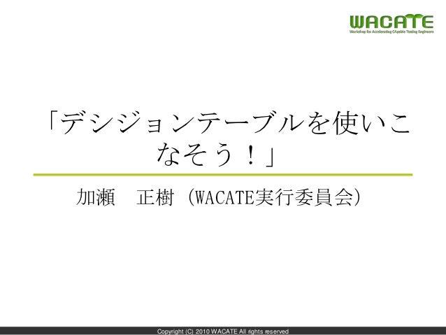 「デシジョンテーブルを使いこ    なそう!」 加瀬 正樹(WACATE実行委員会)                                                     1     Copyright (C) 2010 WA...