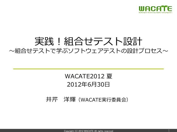 実践!組合せテスト設計〜~組合せテストで学ぶソフトウェアテストの設計プロセス〜~          WACATE2012 夏          2012年年6⽉月30⽇日      井芹 洋輝(WACATE実⾏行行委員会)         ...
