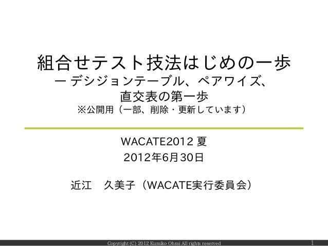 組合せテスト技法はじめの一歩― デシジョンテーブル、ペアワイズ、      直交表の第一歩  ※公開用(一部、削除・更新しています)          WACATE2012 夏          2012年6月30日 近江 久美子(WACATE...