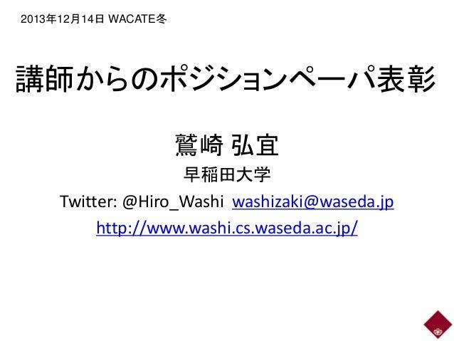 2013年12月14日 WACATE冬  講師からのポジションペーパ表彰 鷲崎 弘宜 早稲田大学 Twitter: @Hiro_Washi washizaki@waseda.jp http://www.washi.cs.waseda.ac.jp...