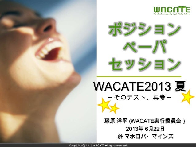 Copyright (C) 2013 WACATE All rights reserved ポジション ペーパ セッション 藤原 洋平 (WACATE実行委員会) 2013年 6月22日 於 マホロバ・マインズ WACATE2013 夏 ~その...