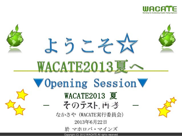 Copyright (C) 2012 WACATE All rights reserved WACATE2013 夏 - そのテスト、再考 - なかさや (WACATE実行委員会) 2013年6月22日 於 マホロバ・マインズ