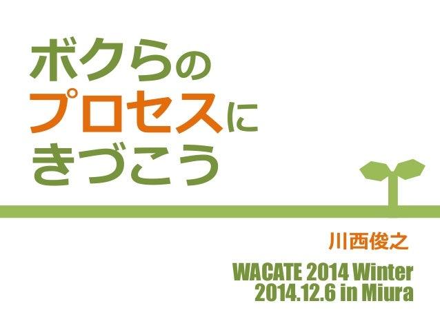 ボクらの  プロセスに  きづこう  川⻄西俊之  WACATE 2014 Winter  2014.12.6 in Miura