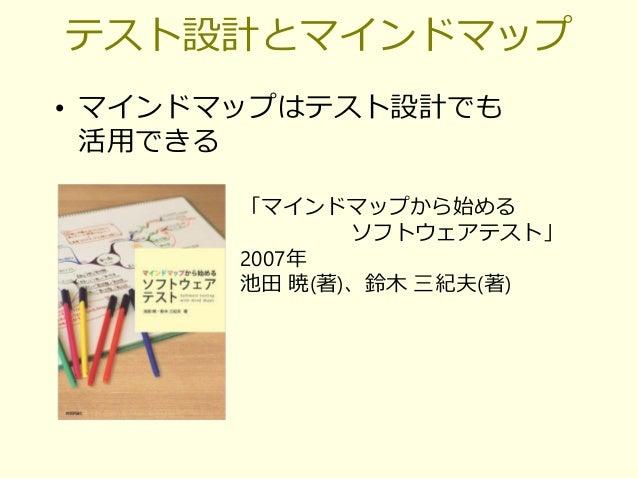 テスト設計とマインドマップ • マインドマップはテスト設計でも 活用できる 「マインドマップから始める ソフトウェアテスト」 2007年 池田 暁(著)、鈴木 三紀夫(著)