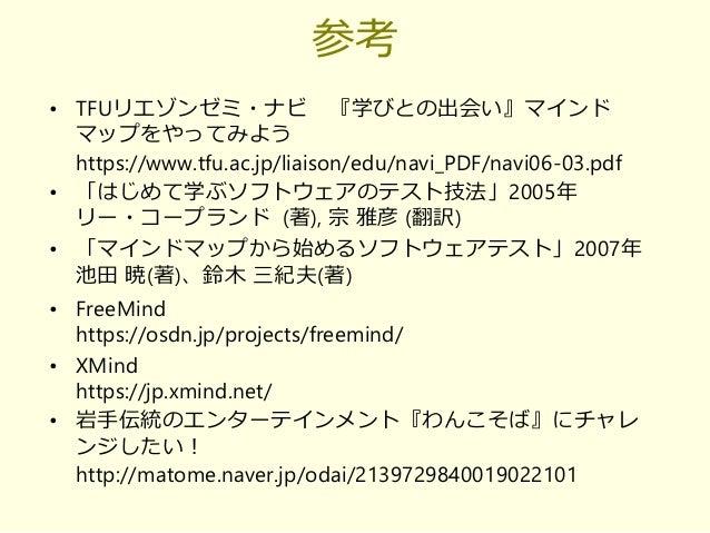 参考 • TFUリエゾンゼミ・ナビ 『学びとの出会い』マインド マップをやってみよう https://www.tfu.ac.jp/liaison/edu/navi_PDF/navi06-03.pdf • 「はじめて学ぶソフトウェアのテスト技法」...