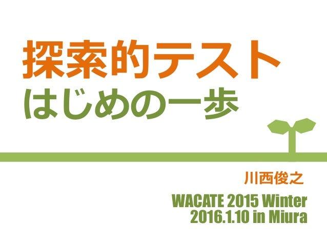 探索的テスト はじめの一歩 WACATE 2015 Winter 2016.1.10 in Miura 川西俊之