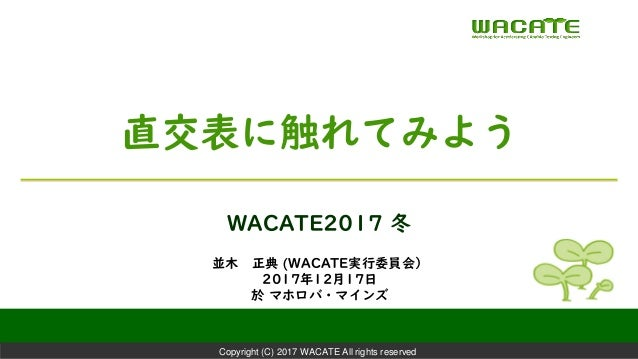 Copyright (C) 2017 WACATE All rights reserved 並木 正典 (WACATE実行委員会) 2017年12月17日 於 マホロバ・マインズ WACATE2017 冬 直交表に触れてみよう